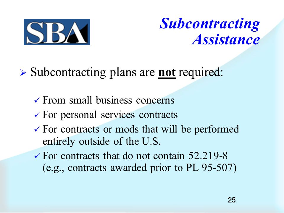 Determining the Need for a Subcontracting Plan  Dollar Threshold: contract or contract mod is expected to exceed $650,000 ($1,500,000 for construction)  Subcontracting possibilities: contract appears to offer subcontracting possibilities 24 Subcontracting Assistance