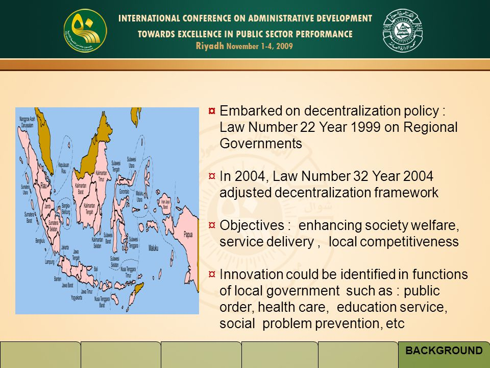 BACKGROUND ¤ Embarked on decentralization policy : Law Number 22 Year 1999 on Regional Governments ¤ In 2004, Law Number 32 Year 2004 adjusted decentralization framework ¤ Objectives : enhancing society welfare, service delivery, local competitiveness ¤ Innovation could be identified in functions of local government such as : public order, health care, education service, social problem prevention, etc