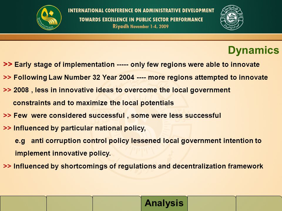 Analysis Dynamics >> Early stage of implementation ----- only few regions were able to innovate >> Following Law Number 32 Year 2004 ---- more regions attempted to innovate >> 2008, less in innovative ideas to overcome the local government constraints and to maximize the local potentials >> Few were considered successful, some were less successful >> Influenced by particular national policy, e.g anti corruption control policy lessened local government intention to implement innovative policy.