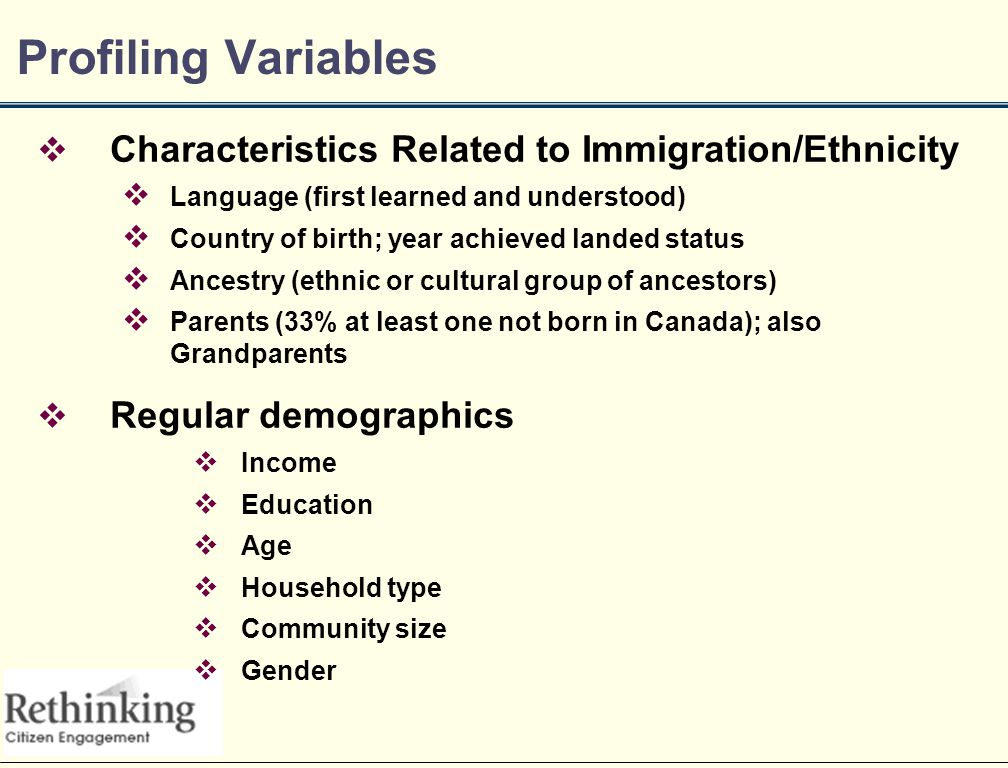 Profiling Variables  Characteristics Related to Immigration/Ethnicity  Language (first learned and understood)  Country of birth; year achieved landed status  Ancestry (ethnic or cultural group of ancestors)  Parents (33% at least one not born in Canada); also Grandparents  Regular demographics  Income  Education  Age  Household type  Community size  Gender