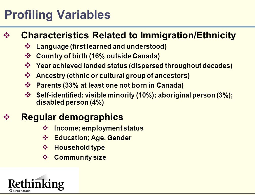 Profiling Variables  Characteristics Related to Immigration/Ethnicity  Language (first learned and understood)  Country of birth (16% outside Canada)  Year achieved landed status (dispersed throughout decades)  Ancestry (ethnic or cultural group of ancestors)  Parents (33% at least one not born in Canada)  Self-identified: visible minority (10%); aboriginal person (3%); disabled person (4%)  Regular demographics  Income; employment status  Education; Age, Gender  Household type  Community size