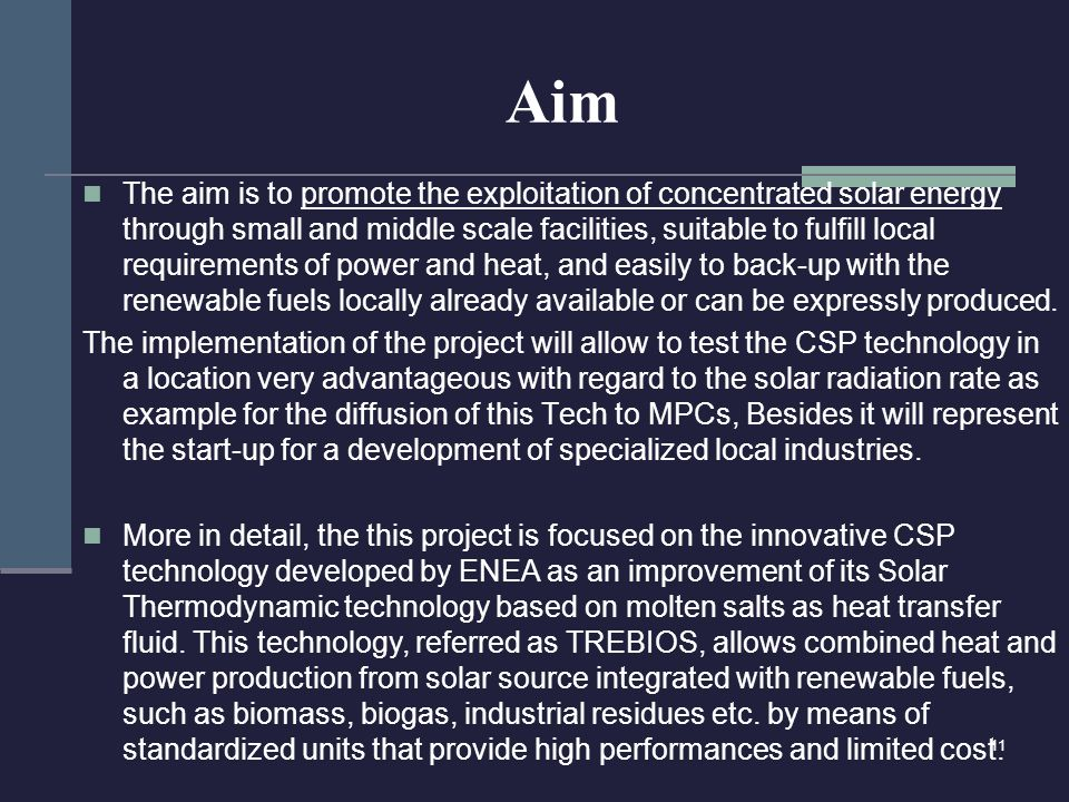 Aim The aim is to promote the exploitation of concentrated solar energy through small and middle scale facilities, suitable to fulfill local requirements of power and heat, and easily to back-up with the renewable fuels locally already available or can be expressly produced.