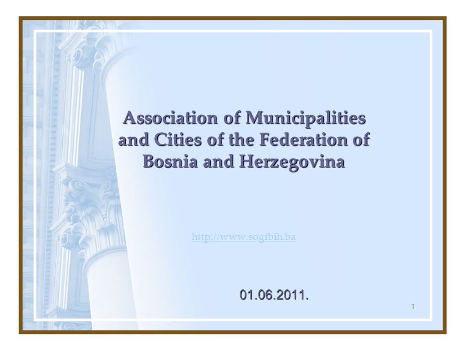 1 Association of Municipalities and Cities of the Federation of Bosnia and Herzegovina Association of Municipalities and Cities of the Federation of Bosnia and Herzegovina http://www.sogfbih.ba http://www.sogfbih.ba 01.06.2011.