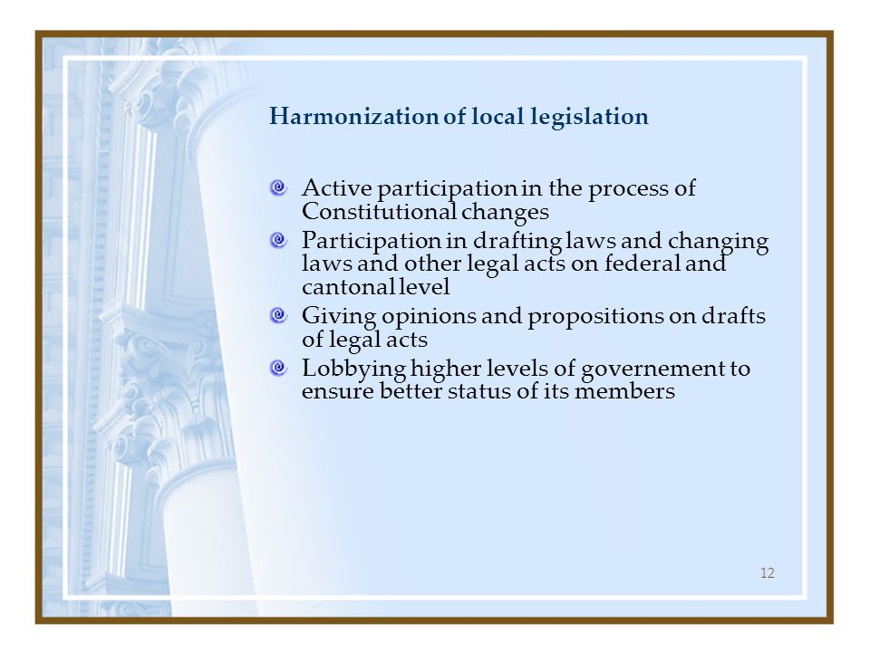 12 Harmonization of local legislation Active participation in the process of Constitutional changes Participation in drafting laws and changing laws and other legal acts on federal and cantonal level Giving opinions and propositions on drafts of legal acts Lobbying higher levels of governement to ensure better status of its members