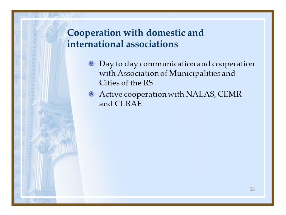 16 Cooperation with domestic and international associations Day to day communication and cooperation with Association of Municipalities and Cities of the RS Active cooperation with NALAS, CEMR and CLRAE