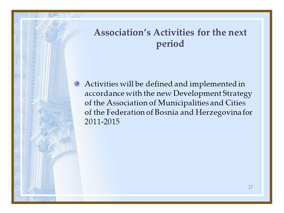 17 Association's Activities for the next period Activities will be defined and implemented in accordance with the new Development Strategy of the Association of Municipalities and Cities of the Federation of Bosnia and Herzegovina for 2011-2015