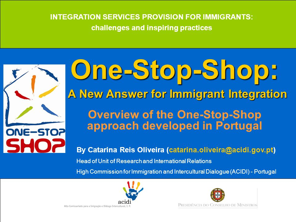 One-Stop-Shop: A New Answer for Immigrant Integration One-Stop-Shop: A New Answer for Immigrant Integration Overview of the One-Stop-Shop approach developed in Portugal INTEGRATION SERVICES PROVISION FOR IMMIGRANTS: challenges and inspiring practices By Catarina Reis Oliveira (catarina.oliveira@acidi.gov.pt) Head of Unit of Research and International Relations High Commission for Immigration and Intercultural Dialogue (ACIDI) - Portugal