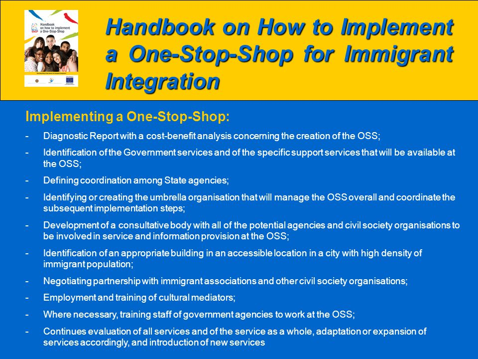 Handbook on How to Implement a One-Stop-Shop for Immigrant Integration I mplementing a One-Stop-Shop: -Diagnostic Report with a cost-benefit analysis concerning the creation of the OSS; -Identification of the Government services and of the specific support services that will be available at the OSS; -Defining coordination among State agencies; -Identifying or creating the umbrella organisation that will manage the OSS overall and coordinate the subsequent implementation steps; -Development of a consultative body with all of the potential agencies and civil society organisations to be involved in service and information provision at the OSS; -Identification of an appropriate building in an accessible location in a city with high density of immigrant population; -Negotiating partnership with immigrant associations and other civil society organisations; -Employment and training of cultural mediators; -Where necessary, training staff of government agencies to work at the OSS; -Continues evaluation of all services and of the service as a whole, adaptation or expansion of services accordingly, and introduction of new services