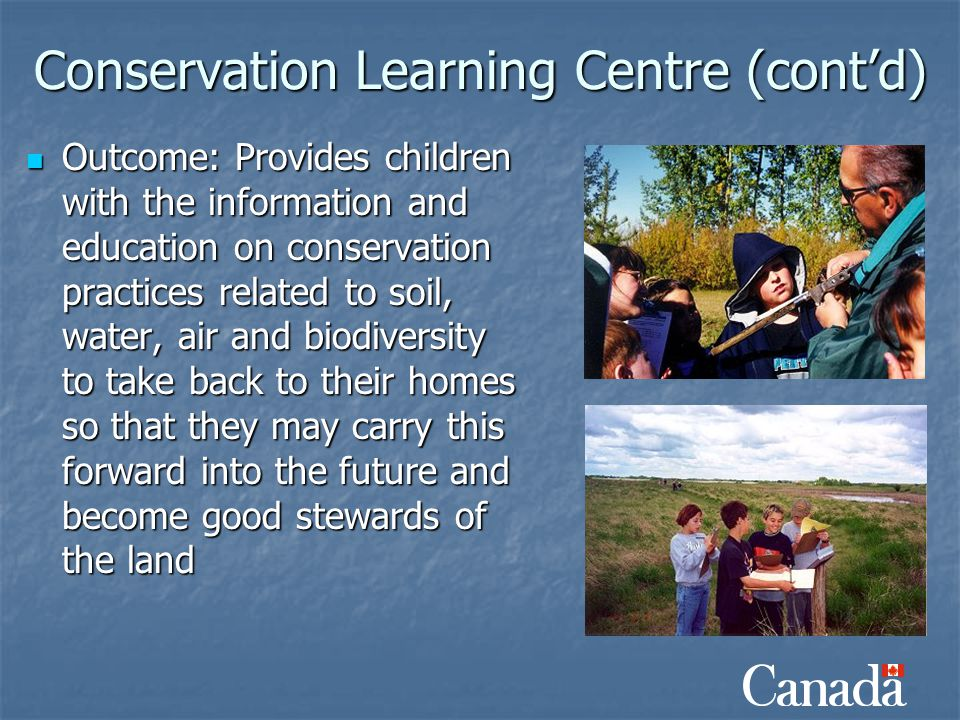 Conservation Learning Centre (cont'd) Outcome: Provides children with the information and education on conservation practices related to soil, water,