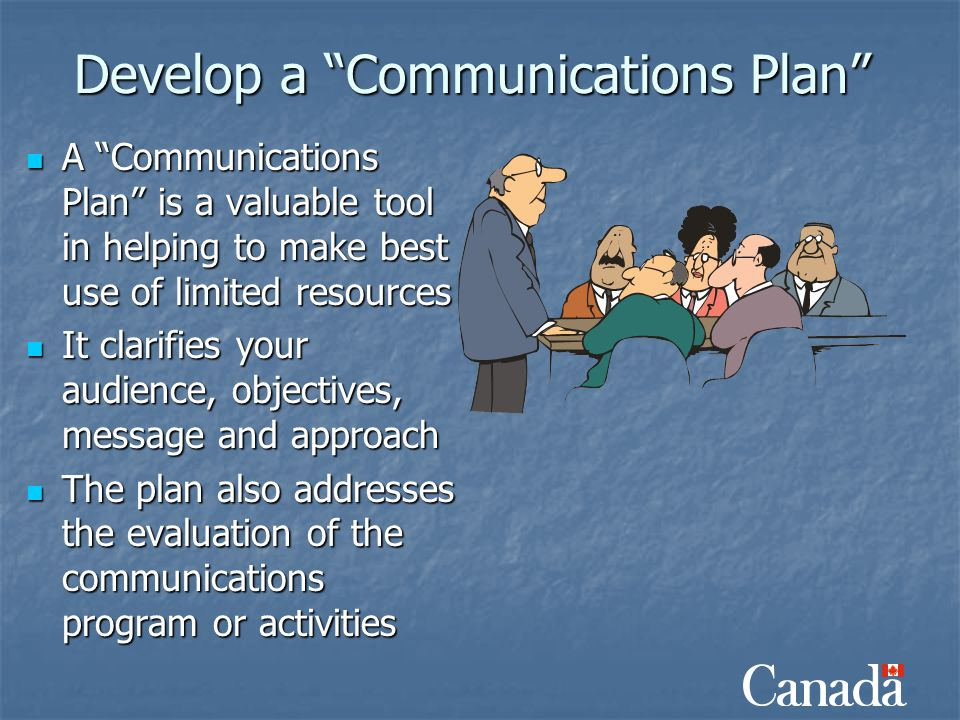 "Develop a ""Communications Plan"" A ""Communications Plan"" is a valuable tool in helping to make best use of limited resources A ""Communications Plan"" is"