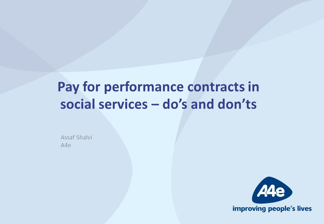 Pay for performance contracts in social services – do's and don'ts Assaf Shalvi A4e