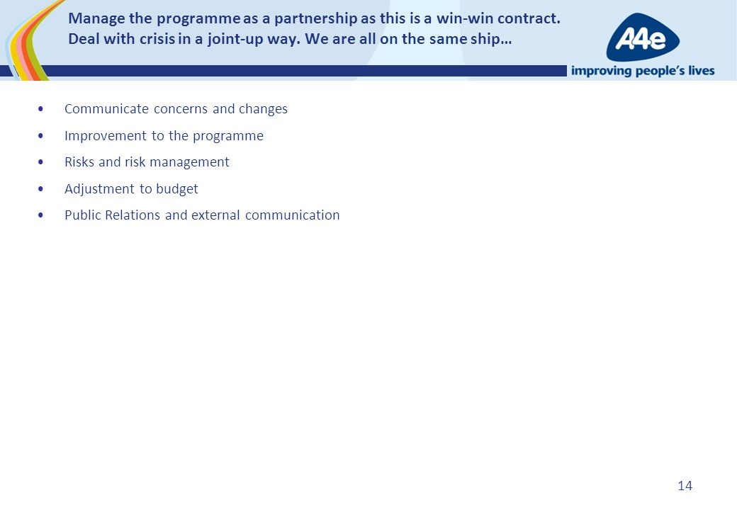 Manage the programme as a partnership as this is a win-win contract. Deal with crisis in a joint-up way. We are all on the same ship… Communicate conc