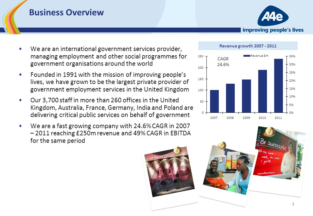 2 Business Overview We are an international government services provider, managing employment and other social programmes for government organisations