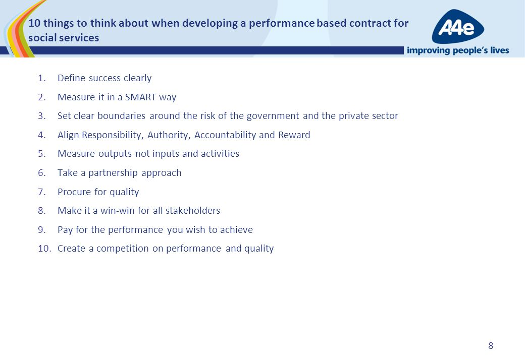 10 things to think about when developing a performance based contract for social services 1.Define success clearly 2.Measure it in a SMART way 3.Set clear boundaries around the risk of the government and the private sector 4.Align Responsibility, Authority, Accountability and Reward 5.Measure outputs not inputs and activities 6.Take a partnership approach 7.Procure for quality 8.Make it a win-win for all stakeholders 9.Pay for the performance you wish to achieve 10.Create a competition on performance and quality 8