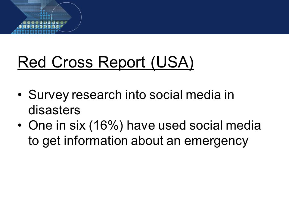 Red Cross Report (USA) Survey research into social media in disasters One in six (16%) have used social media to get information about an emergency