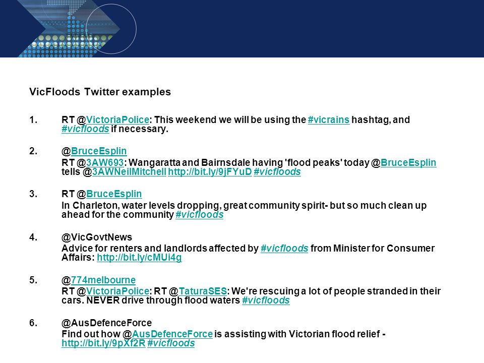 VicFloods Twitter examples 1.RT @VictoriaPolice: This weekend we will be using the #vicrains hashtag, and #vicfloods if necessary.VictoriaPolice#vicrains #vicfloods 2.@BruceEsplinBruceEsplin RT @3AW693: Wangaratta and Bairnsdale having flood peaks today @BruceEsplin tells @3AWNeilMitchell http://bit.ly/9jFYuD #vicfloods3AW693BruceEsplin3AWNeilMitchellhttp://bit.ly/9jFYuD#vicfloods 3.