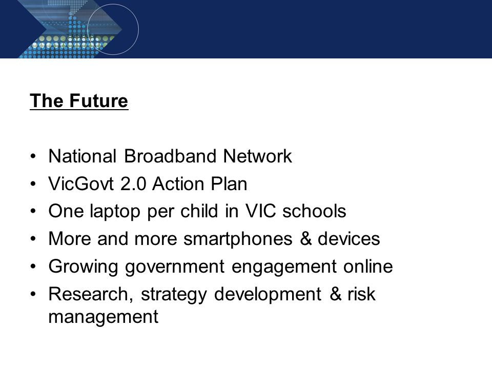 The Future National Broadband Network VicGovt 2.0 Action Plan One laptop per child in VIC schools More and more smartphones & devices Growing governme