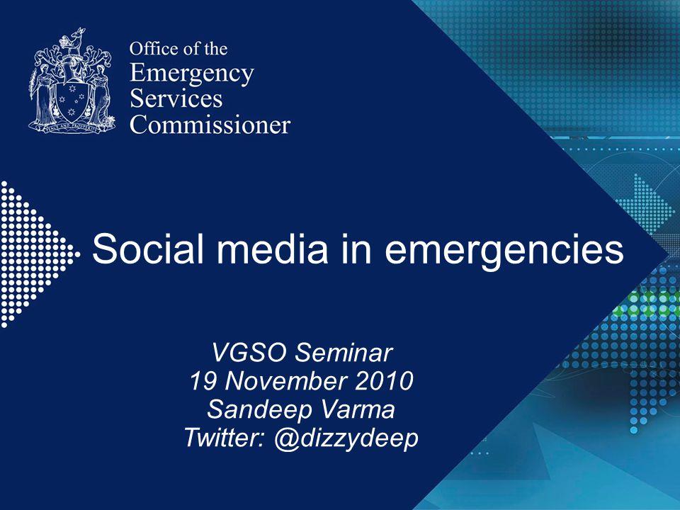 Social media in emergencies VGSO Seminar 19 November 2010 Sandeep Varma Twitter: @dizzydeep