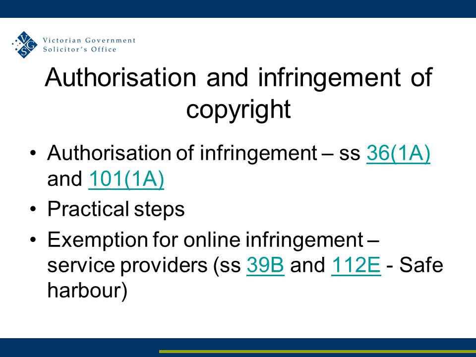 Authorisation and infringement of copyright Authorisation of infringement – ss 36(1A) and 101(1A)36(1A)101(1A) Practical steps Exemption for online infringement – service providers (ss 39B and 112E - Safe harbour)39B112E