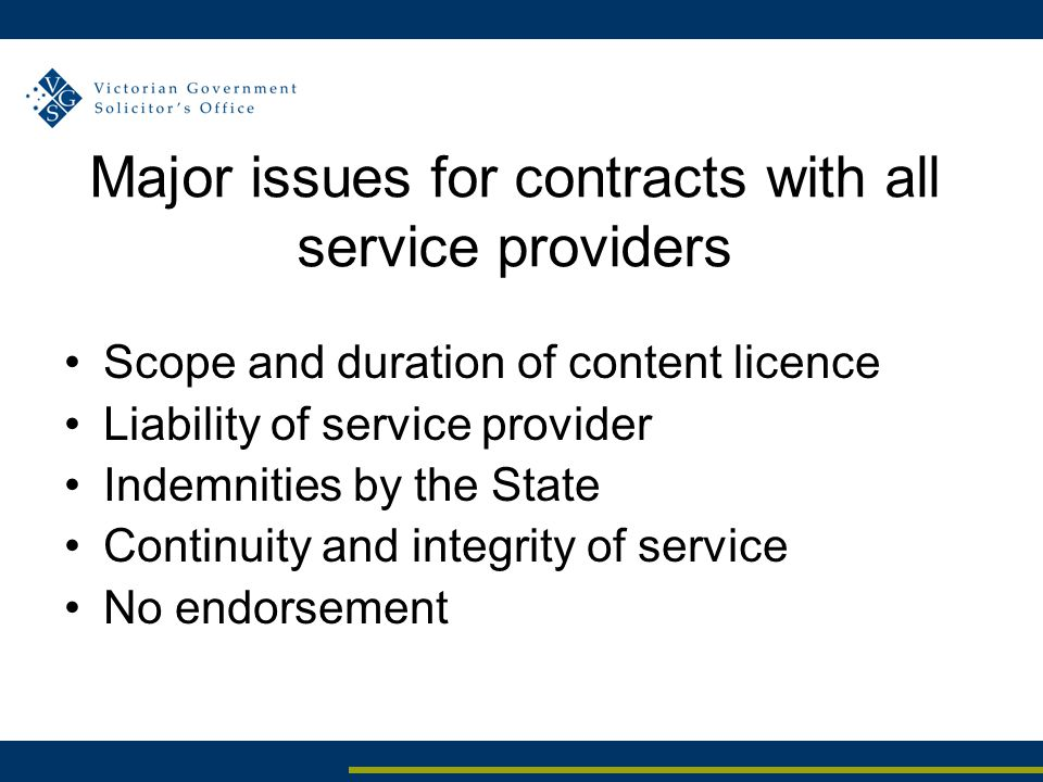 Major issues for contracts with all service providers Scope and duration of content licence Liability of service provider Indemnities by the State Continuity and integrity of service No endorsement