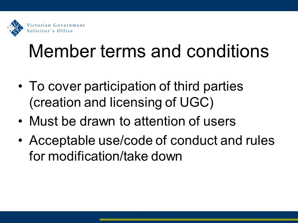 Member terms and conditions To cover participation of third parties (creation and licensing of UGC) Must be drawn to attention of users Acceptable use