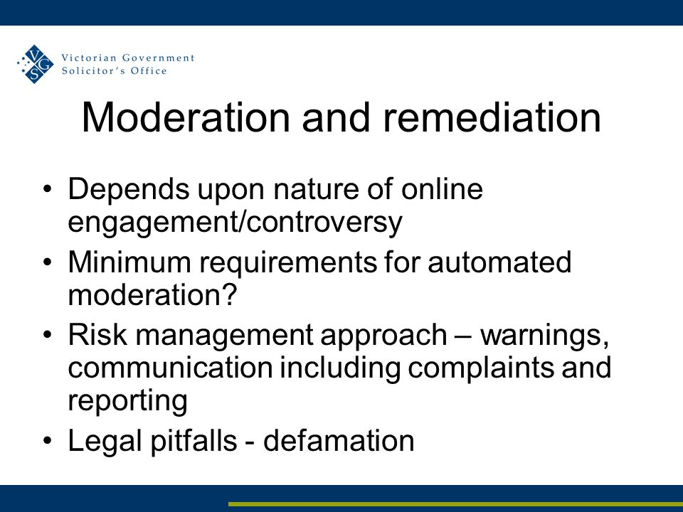Moderation and remediation Depends upon nature of online engagement/controversy Minimum requirements for automated moderation? Risk management approac
