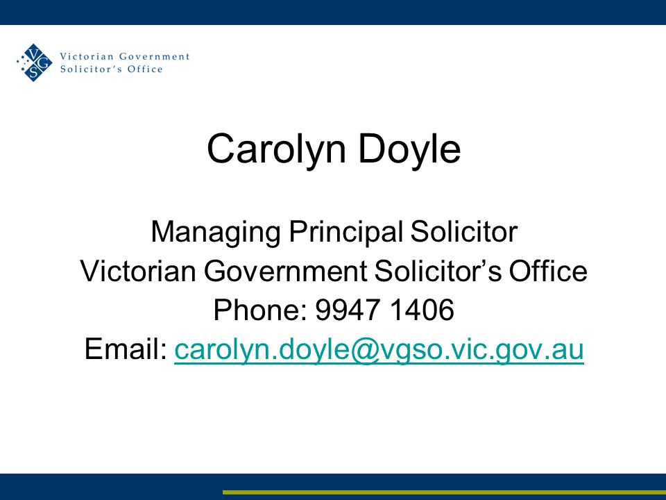 Carolyn Doyle Managing Principal Solicitor Victorian Government Solicitor's Office Phone: 9947 1406 Email: carolyn.doyle@vgso.vic.gov.aucarolyn.doyle@vgso.vic.gov.au