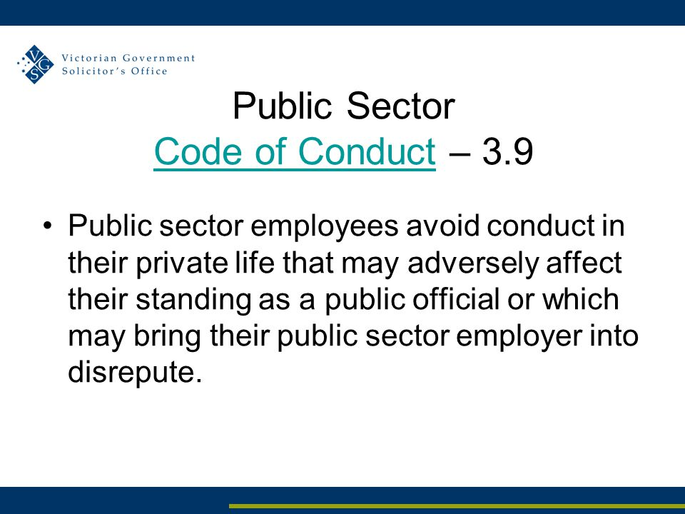 Public Sector Code of Conduct – 3.9 Code of Conduct Public sector employees avoid conduct in their private life that may adversely affect their standing as a public official or which may bring their public sector employer into disrepute.