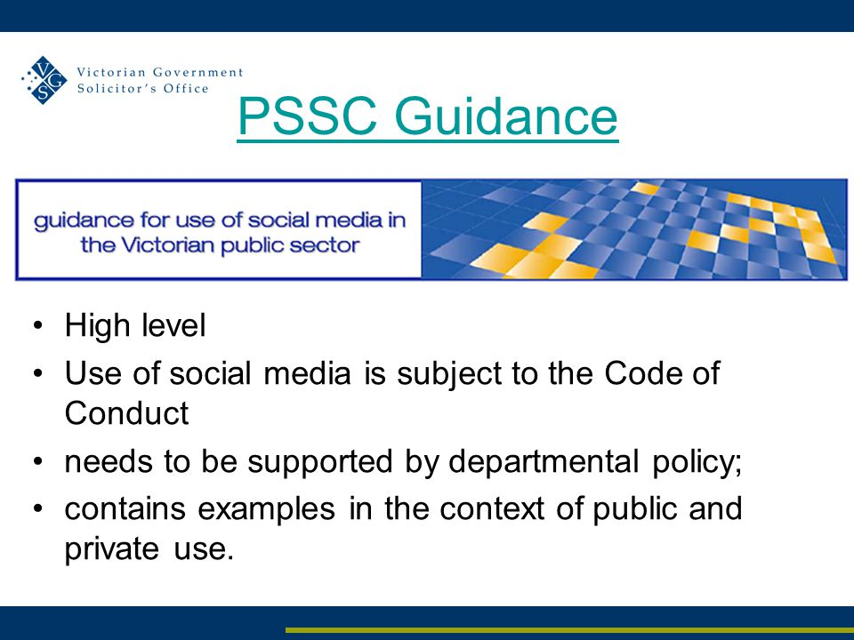 PSSC Guidance High level Use of social media is subject to the Code of Conduct needs to be supported by departmental policy; contains examples in the