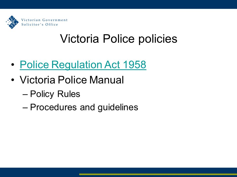 Victoria Police policies Police Regulation Act 1958 Victoria Police Manual –Policy Rules –Procedures and guidelines