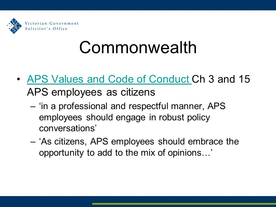 Commonwealth APS Values and Code of Conduct Ch 3 and 15 APS employees as citizensAPS Values and Code of Conduct –'in a professional and respectful manner, APS employees should engage in robust policy conversations' –'As citizens, APS employees should embrace the opportunity to add to the mix of opinions…'