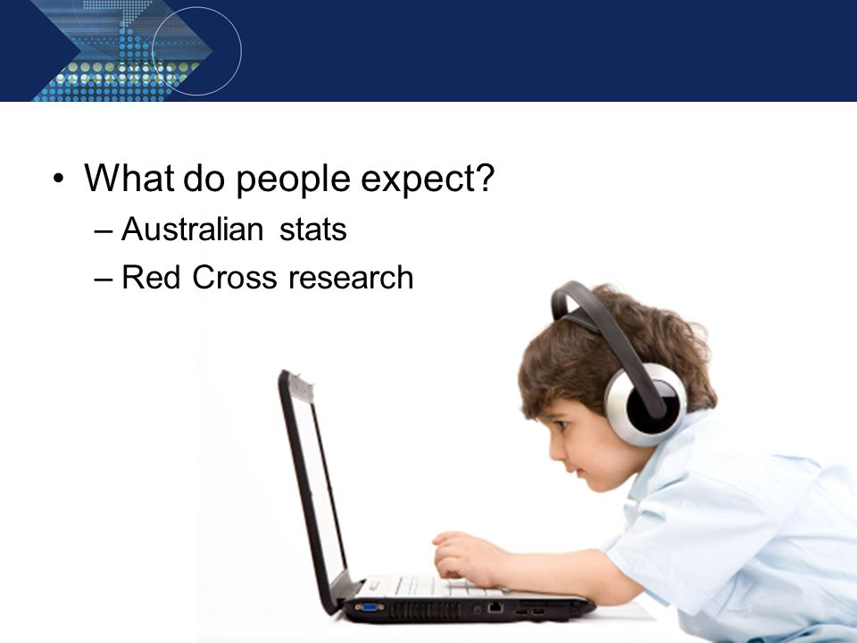 What do people expect? –Australian stats –Red Cross research