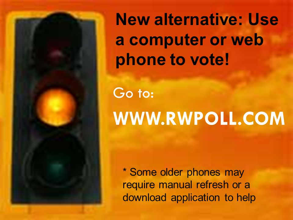 Go to: WWW.RWPOLL.COM New alternative: Use a computer or web phone to vote! * Some older phones may require manual refresh or a download application t