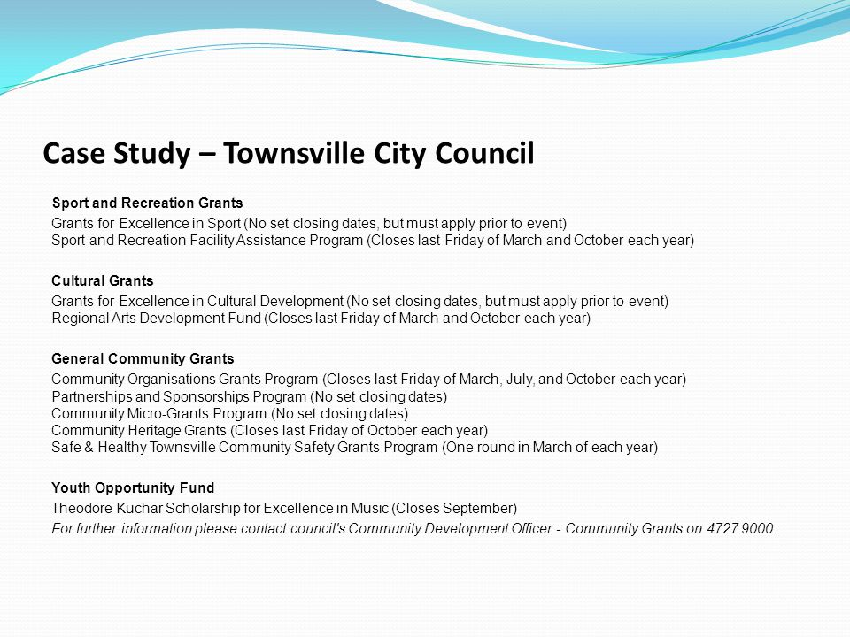 Case Study – Townsville City Council Sport and Recreation Grants Grants for Excellence in Sport (No set closing dates, but must apply prior to event) Sport and Recreation Facility Assistance Program (Closes last Friday of March and October each year) Cultural Grants Grants for Excellence in Cultural Development (No set closing dates, but must apply prior to event) Regional Arts Development Fund (Closes last Friday of March and October each year) General Community Grants Community Organisations Grants Program (Closes last Friday of March, July, and October each year) Partnerships and Sponsorships Program (No set closing dates) Community Micro-Grants Program (No set closing dates) Community Heritage Grants (Closes last Friday of October each year) Safe & Healthy Townsville Community Safety Grants Program (One round in March of each year) Youth Opportunity Fund Theodore Kuchar Scholarship for Excellence in Music (Closes September) For further information please contact council s Community Development Officer - Community Grants on 4727 9000.