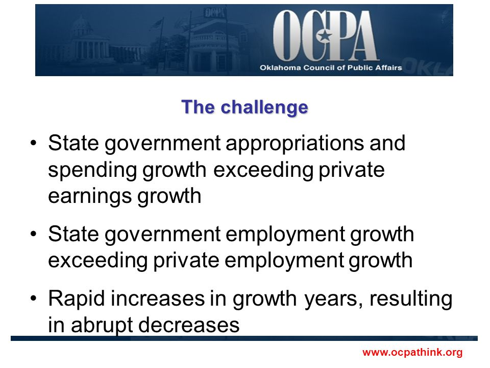 The challenge State government appropriations and spending growth exceeding private earnings growth State government employment growth exceeding private employment growth Rapid increases in growth years, resulting in abrupt decreases www.ocpathink.org