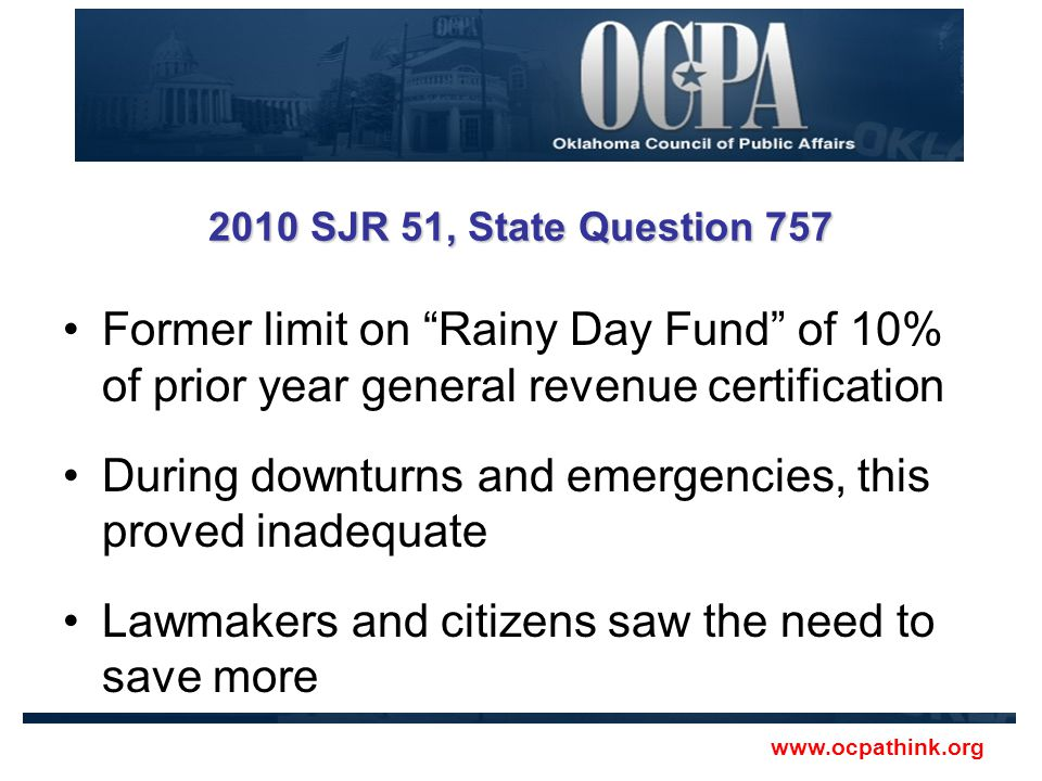 2010 SJR 51, State Question 757 Former limit on Rainy Day Fund of 10% of prior year general revenue certification During downturns and emergencies, this proved inadequate Lawmakers and citizens saw the need to save more www.ocpathink.org