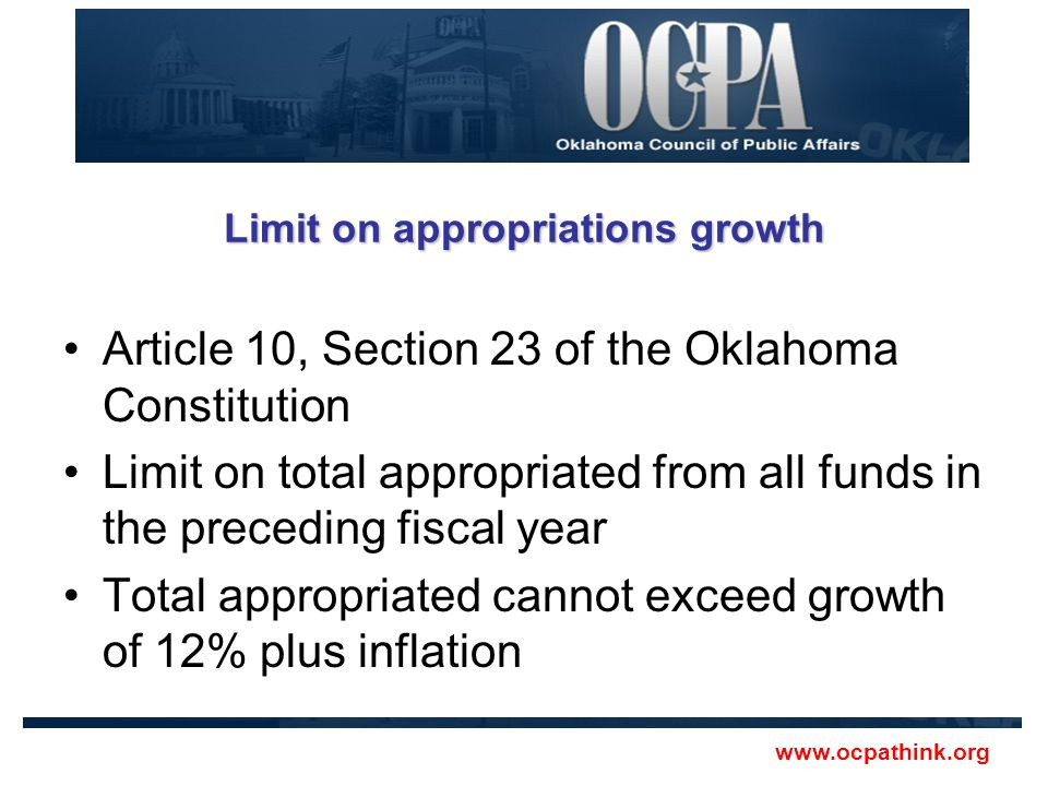 Limit on appropriations growth Article 10, Section 23 of the Oklahoma Constitution Limit on total appropriated from all funds in the preceding fiscal year Total appropriated cannot exceed growth of 12% plus inflation www.ocpathink.org