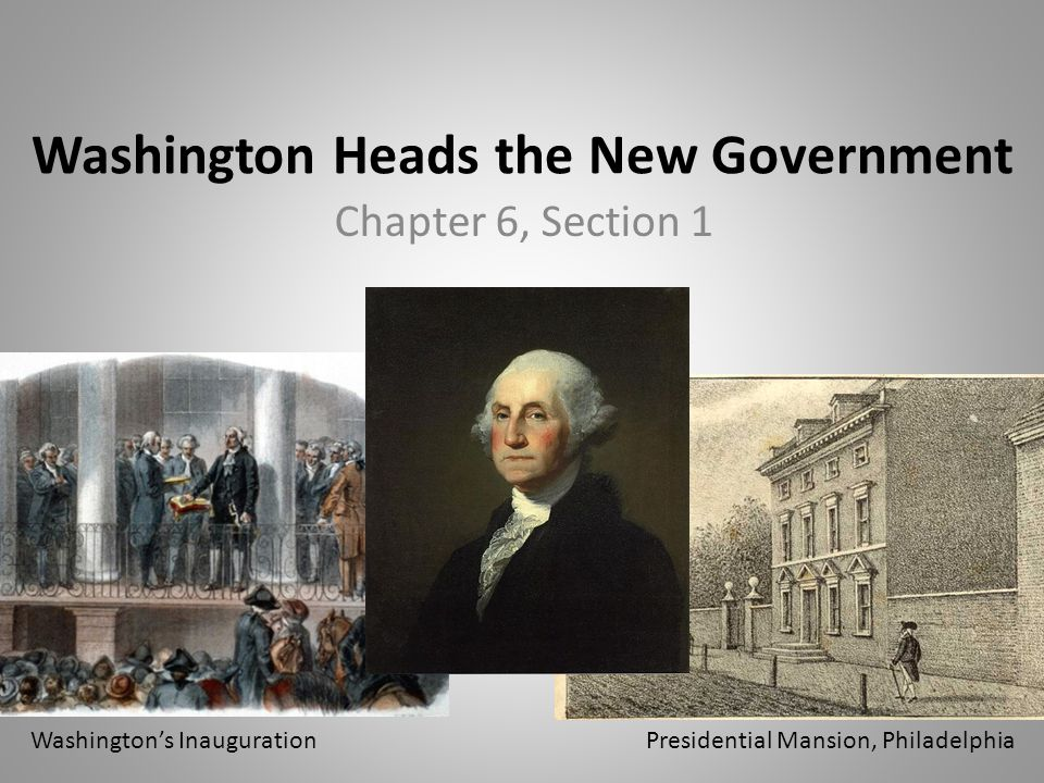 Washington Heads the New Government Chapter 6, Section 1 Presidential Mansion, PhiladelphiaWashington's Inauguration