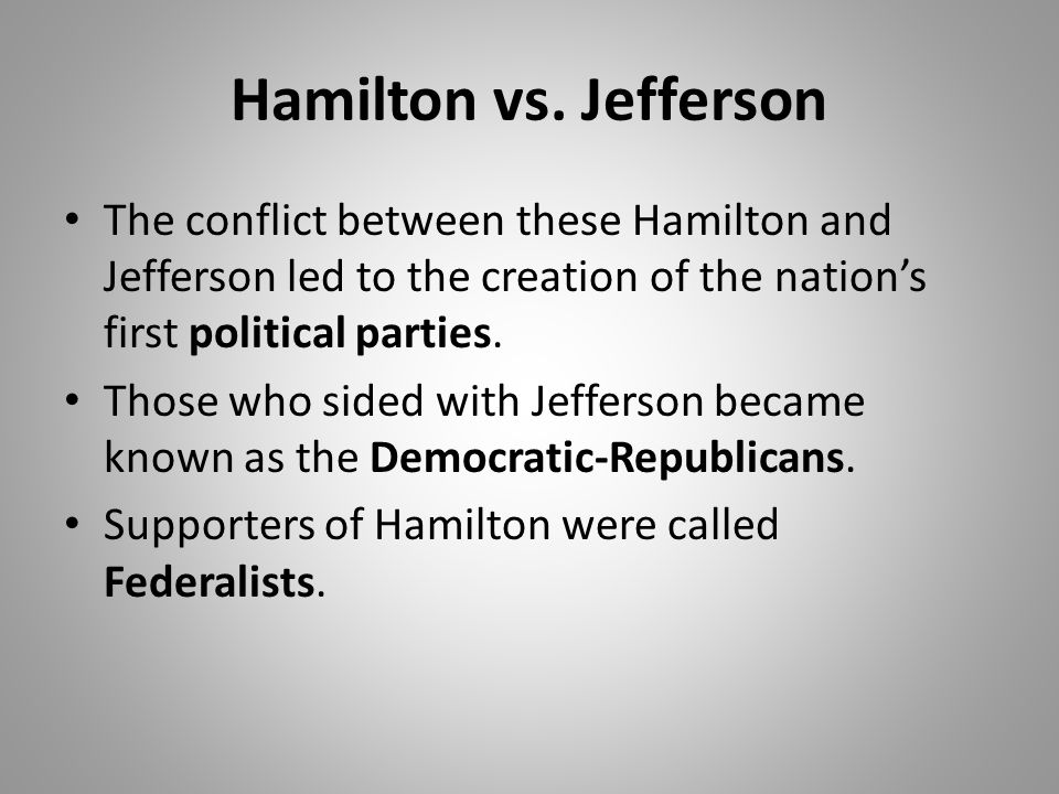 Hamilton vs. Jefferson The conflict between these Hamilton and Jefferson led to the creation of the nation's first political parties. Those who sided