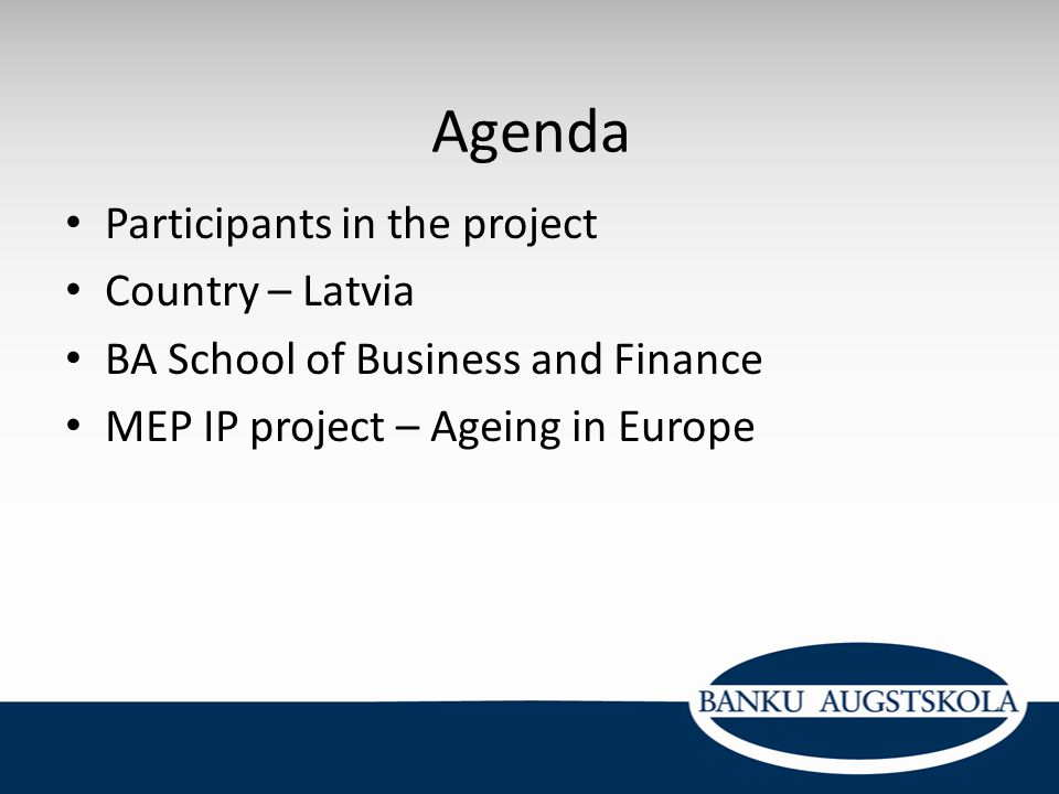 Agenda Participants in the project Country – Latvia BA School of Business and Finance MEP IP project – Ageing in Europe