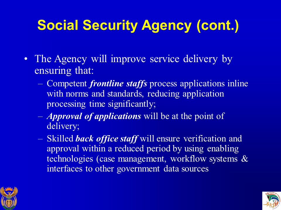 Social Security Agency (cont.) The Agency will improve service delivery by ensuring that: –Competent frontline staffs process applications inline with norms and standards, reducing application processing time significantly; –Approval of applications will be at the point of delivery; –Skilled back office staff will ensure verification and approval within a reduced period by using enabling technologies (case management, workflow systems & interfaces to other government data sources