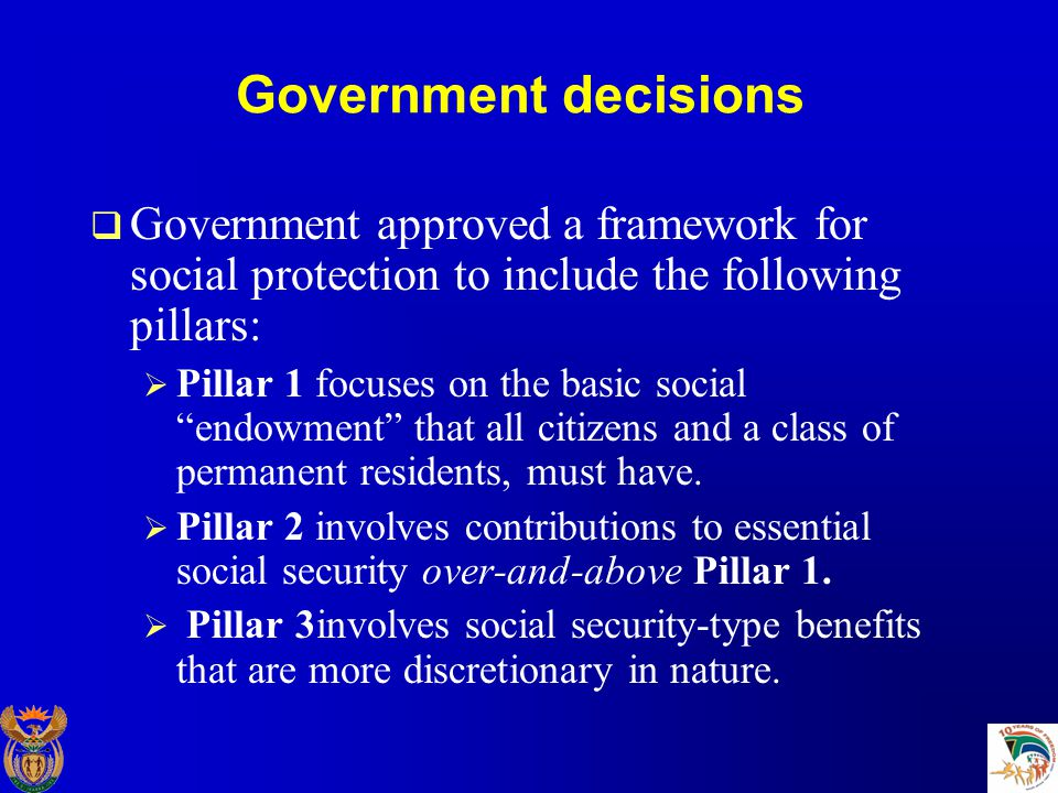 Government decisions  Government approved a framework for social protection to include the following pillars:  Pillar 1 focuses on the basic social endowment that all citizens and a class of permanent residents, must have.
