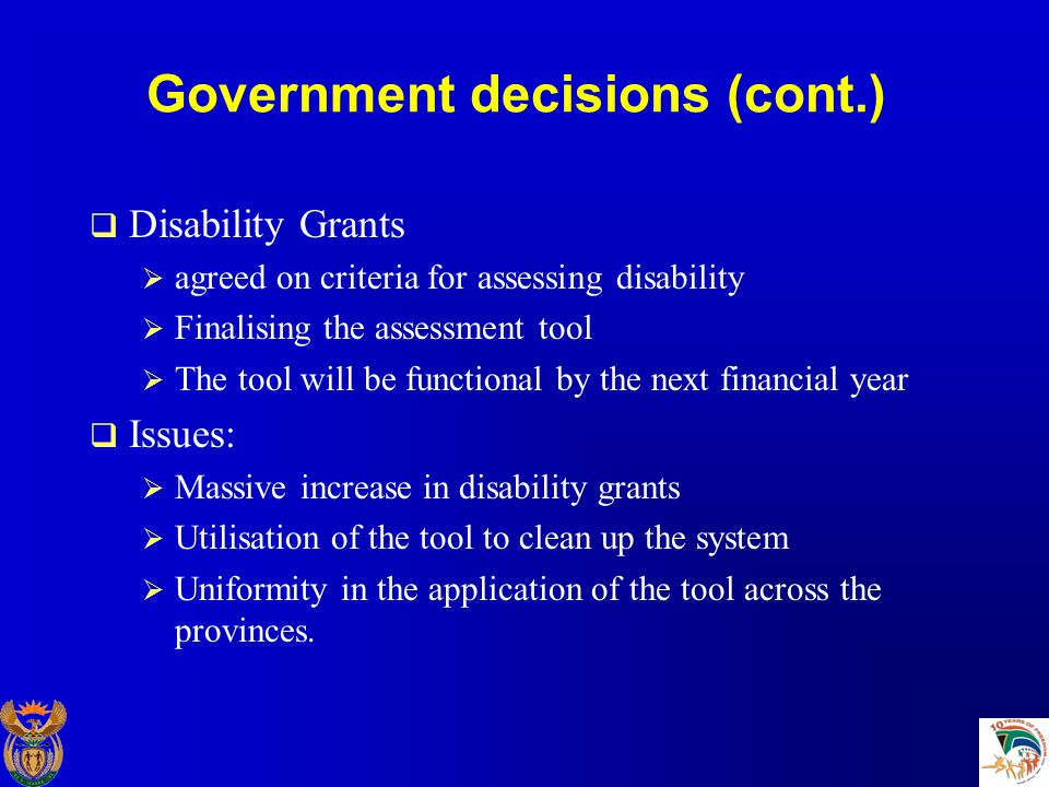 Government decisions (cont.)  Disability Grants  agreed on criteria for assessing disability  Finalising the assessment tool  The tool will be functional by the next financial year  Issues:  Massive increase in disability grants  Utilisation of the tool to clean up the system  Uniformity in the application of the tool across the provinces.