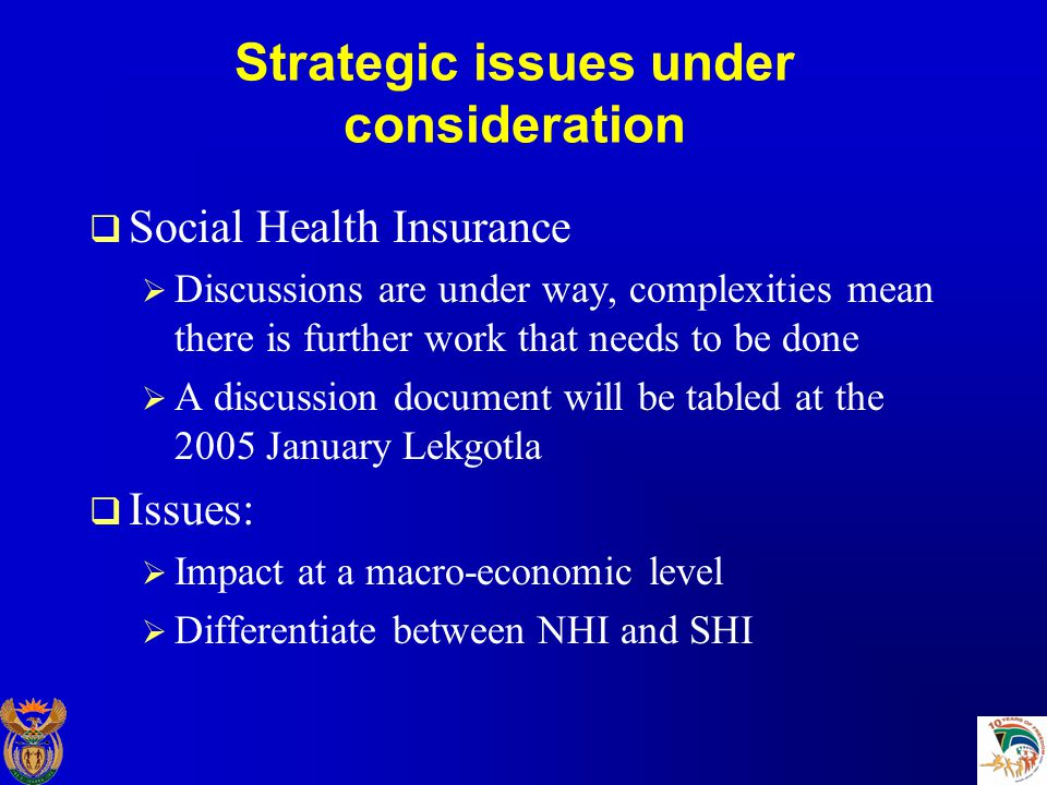 Strategic issues under consideration  Social Health Insurance  Discussions are under way, complexities mean there is further work that needs to be done  A discussion document will be tabled at the 2005 January Lekgotla  Issues:  Impact at a macro-economic level  Differentiate between NHI and SHI