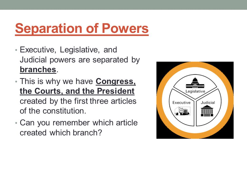 Separation of Powers Executive, Legislative, and Judicial powers are separated by branches. This is why we have Congress, the Courts, and the Presiden