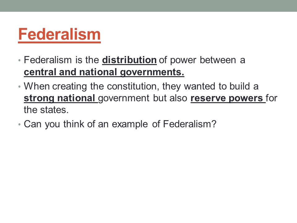 Federalism Federalism is the distribution of power between a central and national governments. When creating the constitution, they wanted to build a