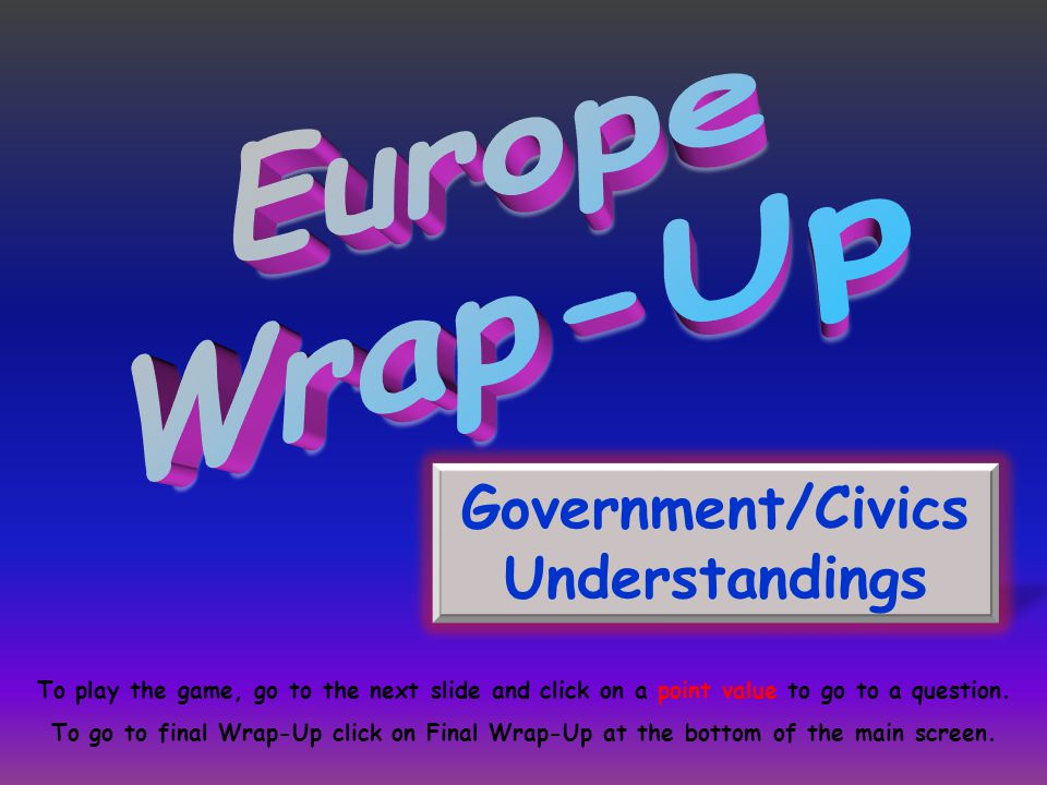 Government/Civics Understandings To play the game, go to the next slide and click on a point value to go to a question. To go to final Wrap-Up click o
