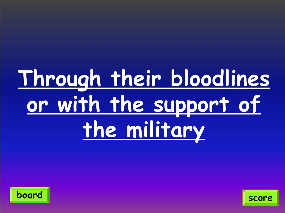 Through their bloodlines or with the support of the military score board