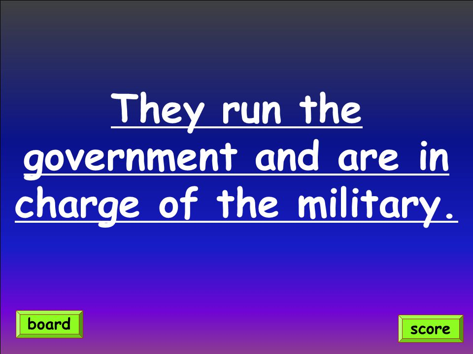 They run the government and are in charge of the military. score board