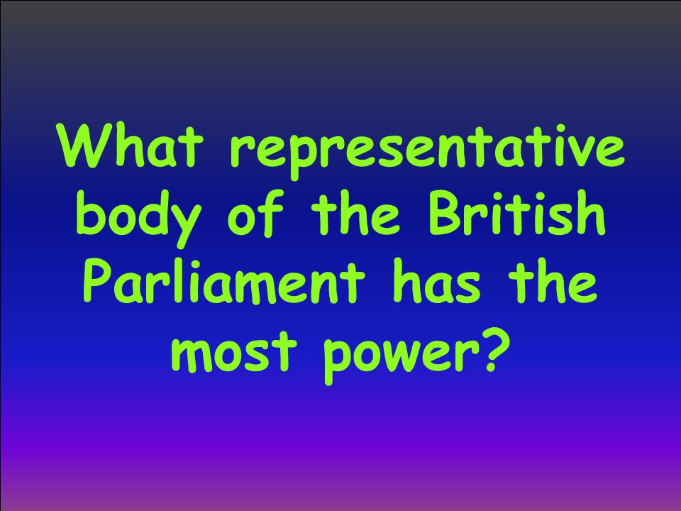 What representative body of the British Parliament has the most power?